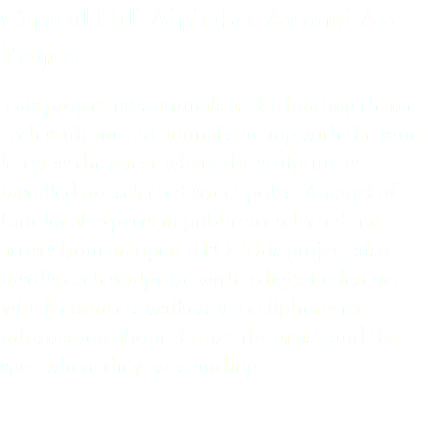Capitol Hill Alphabet Animal Art Project This project uses animals as the binding theme, each sculpture an animal starting with the same letter as the street where the sculpture is installed on selected street poles. A panel of four local experts in public art selected ten artists from an open RFQ. This project also instills each sculpture with a digital reference, which connects walkers via cellphone to information about the art, the artist, and the spot where they are standing.